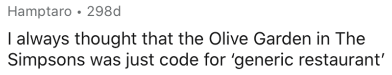 Text - Hamptaro • 298d I always thought that the Olive Garden in The Simpsons was just code for 'generic restaurant'