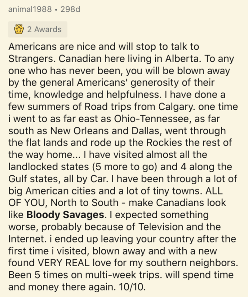Text - animal1988 • 298d 2 Awards Americans are nice and will stop to talk to Strangers. Canadian here living in Alberta. To any one who has never been, you will be blown away by the general Americans' generosity of their time, knowledge and helpfulness. I have done a few summers of Road trips from Calgary. one time i went to as far east as Ohio-Tennessee, as far south as New Orleans and Dallas, went through the flat lands and rode up the Rockies the rest of the way home... I have visited almost