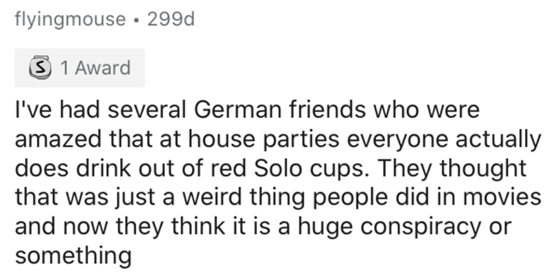 Text - flyingmouse • 299d S 1 Award I've had several German friends who were amazed that at house parties everyone actually does drink out of red Solo cups. They thought that was just a weird thing people did in movies and now they think it is a huge conspiracy or something