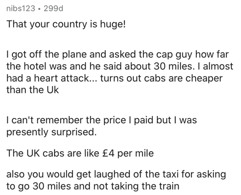 Text - nibs123 · 299d That your country is huge! I got off the plane and asked the cap guy how far the hotel was and he said about 30 miles. I almost had a heart attack... turns out cabs are cheaper than the Uk I can't remember the price I paid but I was presently surprised. The UK cabs are like £4 per mile also you would get laughed of the taxi for asking to go 30 miles and not taking the train