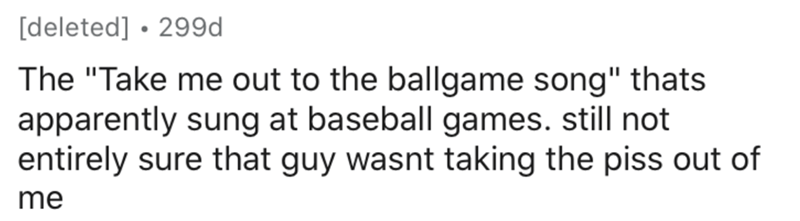 """Text - [deleted] • 299d The """"Take me out to the ballgame song"""" thats apparently sung at baseball games. still not entirely sure that guy wasnt taking the piss out of me"""