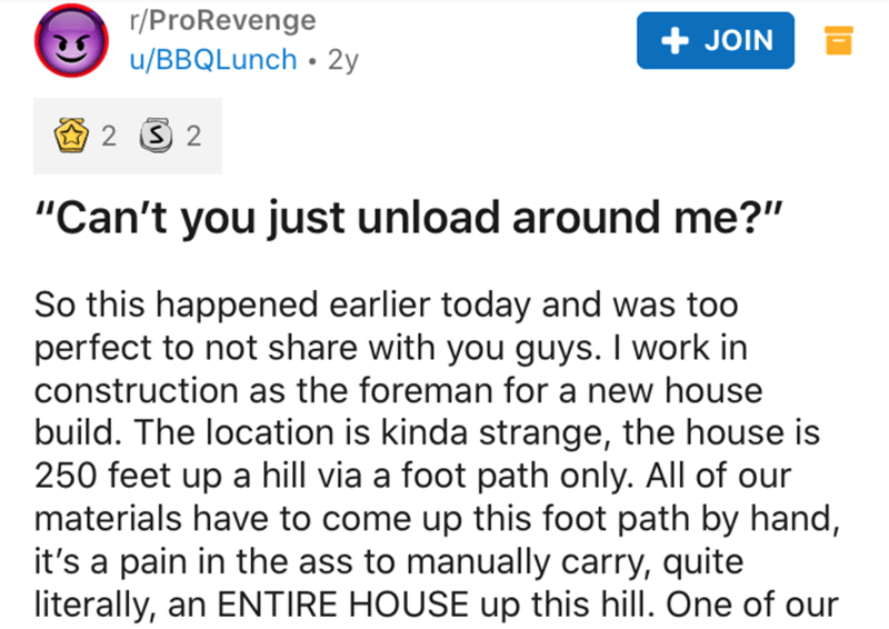 """Text - r/ProRevenge u/BBQLunch • 2y + JOIN O 2 3 2 """"Can't you just unload around me?"""" So this happened earlier today and was to0 perfect to not share with you guys. I work in construction as the foreman for a new house build. The location is kinda strange, the house is 250 feet up a hill via a foot path only. All of our materials have to come up this foot path by hand, it's a pain in the ass to manually carry, quite literally, an ENTIRE HOUSE up this hill. One of our"""