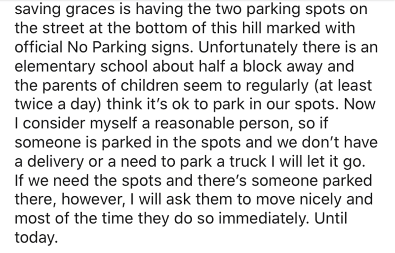 Text - saving graces is having the two parking spots on the street at the bottom of this hill marked with official No Parking signs. Unfortunately there is an elementary school about half a block away and the parents of children seem to regularly (at least twice a day) think it's ok to park in our spots. Now I consider myself a reasonable person, so if someone is parked in the spots and we don't have a delivery or a need to park a truck I will let it go. If we need the spots and there's someone