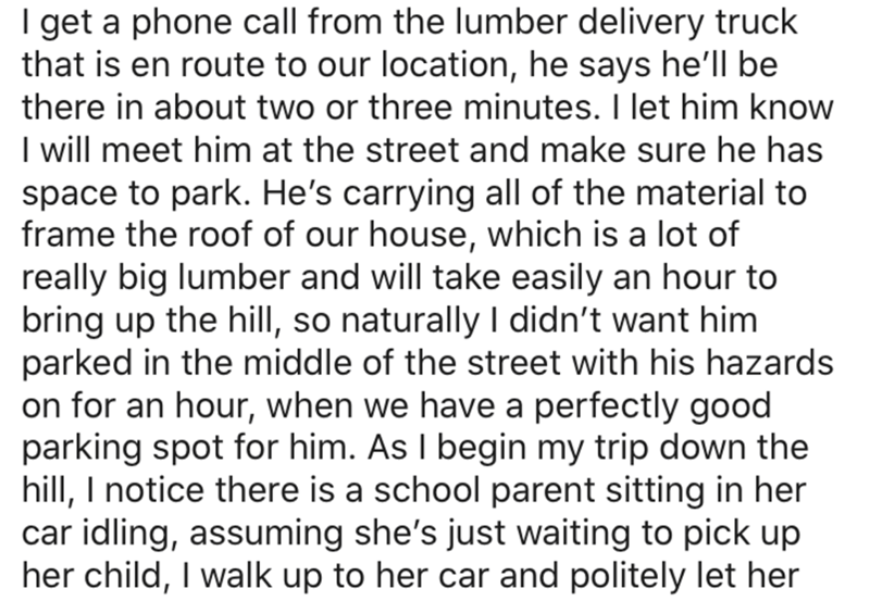 Text - I get a phone call from the lumber delivery truck that is en route to our location, he says he'll be there in about two or three minutes. I let him know I will meet him at the street and make sure he has space to park. He's carrying all of the material to frame the roof of our house, which is a lot of really big lumber and will take easily an hour to bring up the hillI, so naturally I didn't want him parked in the middle of the street with his hazards on for an hour, when we have a perfec