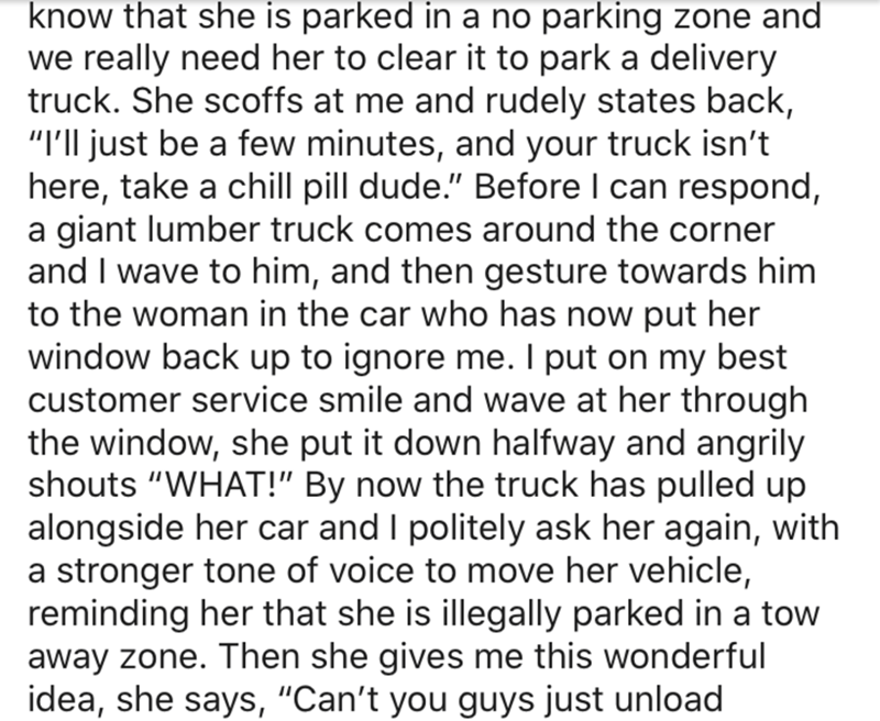 """Text - know that she is parked in a no parking zone and we really need her to clear it to park a delivery truck. She scoffs at me and rudely states back, """"I'll just be a few minutes, and your truck isn't here, take a chill pill dude."""" Before I can respond, a giant lumber truck comes around the corner and I wave to him, and then gesture towards him to the woman in the car who has now put her window back up to ignore me. I put on my best customer service smile and wave at her through the window, s"""