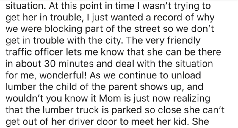 Text - situation. At this point in time I wasn't trying to get her in trouble, I just wanted a record of why we were blocking part of the street so we don't get in trouble with the city. The very friendly traffic officer lets me know that she can be there in about 30 minutes and deal with the situation for me, wonderful! As we continue to unload lumber the child of the parent shows up, and wouldn't you know it Mom is just now realizing that the lumber truck is parked so close she can't get out o