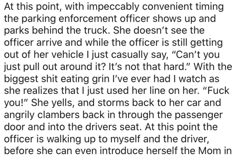 """Text - At this point, with impeccably convenient timing the parking enforcement officer shows up and parks behind the truck. She doesn't see the officer arrive and while the officer is still getting out of her vehicle I just casually say, """"Can't you just pull out around it? It's not that hard."""" With the biggest shit eating grin l've ever had I watch as she realizes that I just used her line on her. """"Fuck you!"""" She yells, and storms back to her car and angrily clambers back in through the passeng"""
