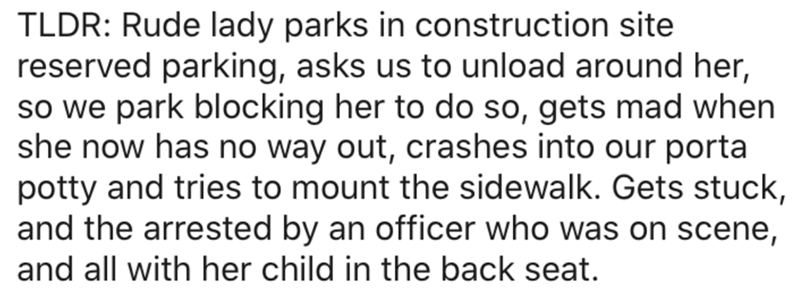 Text - TLDR: Rude lady parks in construction site reserved parking, asks us to unload around her, so we park blocking her to do so, gets mad when she now has no way out, crashes into our porta potty and tries to mount the sidewalk. Gets stuck, and the arrested by an officer who was on scene, and all with her child in the back seat.