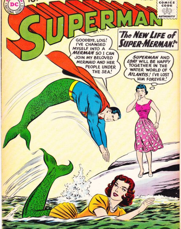 """Comics - DC NATIONAL COMICS CODE CA COMICS UTHORITY SUPERMAN """"The NEW LIFE of SUPER MERMAN! GOODBYE, LOIS! I'VE CHANGED MYSELF INTO A MERMAN S0 I CAN JOIN MY BELOVED MERMAID AND HER SUPERMAN AND LORI WILL BE HAPPY TOGETHER IN THE WATER WORLD OF ATLANTIS! I'VE LOST HIM FOREVER! PEOPLE UNDER THE SEA!"""