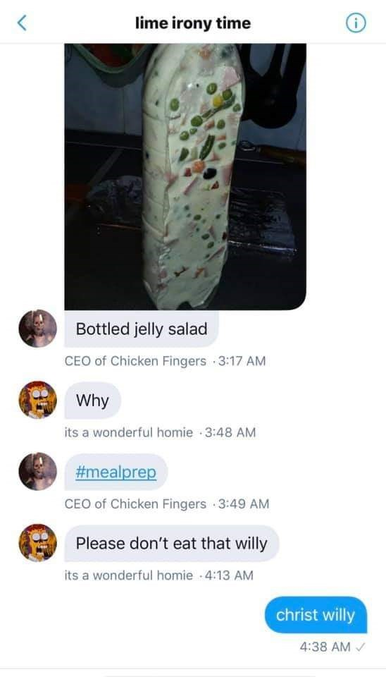 Plant - lime irony time Bottled jelly salad CEO of Chicken Fingers 3:17 AM Why its a wonderful homie 3:48 AM #mealprep CEO of Chicken Fingers 3:49 AM Please don't eat that willy its a wonderful homie - 4:13 AM christ willy 4:38 AM /