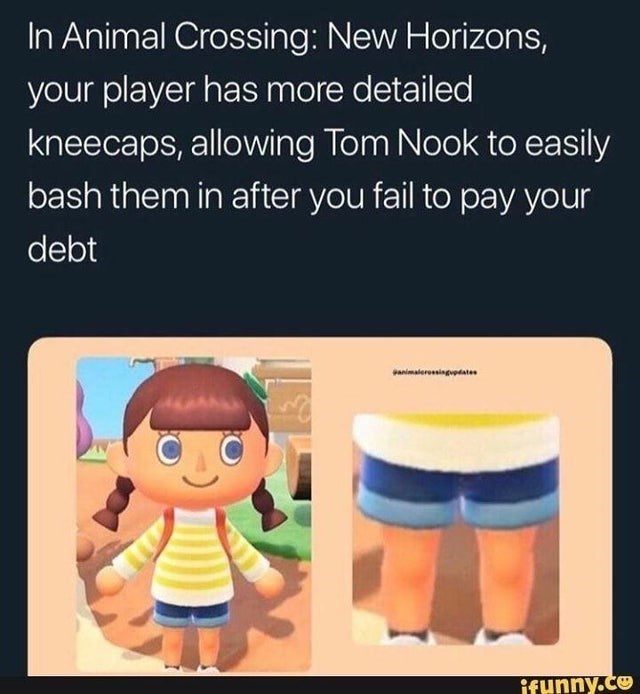 Cartoon - In Animal Crossing: New Horizons, your player has more detailed kneecaps, allowing Tom Nook to easily bash them in after you fail to pay your debt animaterossingupdates ifunny.co