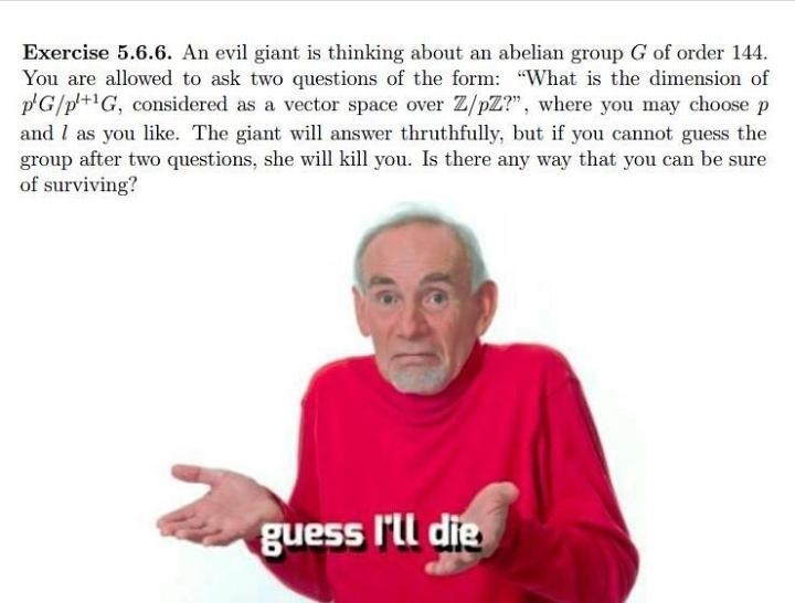 """Text - Exercise 5.6.6. An evil giant is thinking about an abelian group G of order 144. You are allowed to ask two questions of the form: """"What is the dimension of p'G/p'+G, considered as a vector space over Z/pZ?"""", where you may choose p and I as you like. The giant will answer thruthfully, but if you cannot guess the group after two questions, she will kill you. Is there any way that you can be sure of surviving? guess I'll die"""