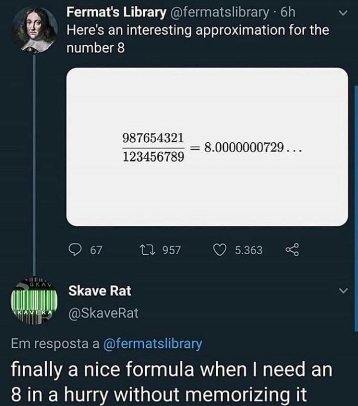Text - Fermat's Library @fermatslibrary 6h Here's an interesting approximation for the number 8 987654321 8.0000000729... 123456789 O 67 17 957 5.363 Skave Rat @SkaveRat EKAVERA Em resposta a @fermatslibrary finally a nice formula when I need an 8 in a hurry without memorizing it