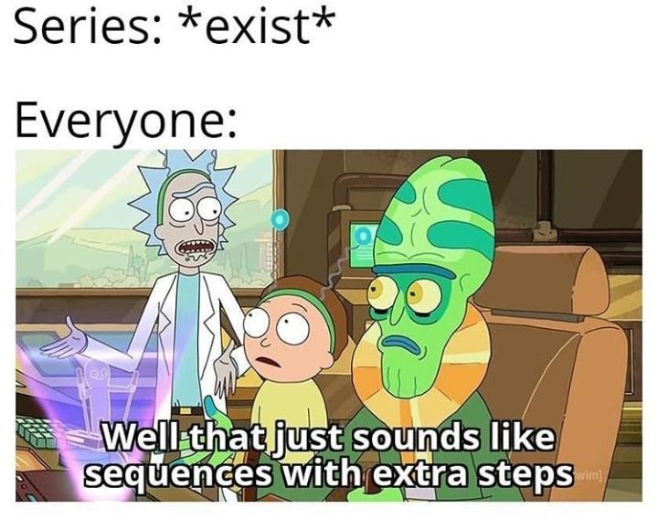 Cartoon - Series: *exist* Everyone: Well that just sounds like sequences with extra steps wim)