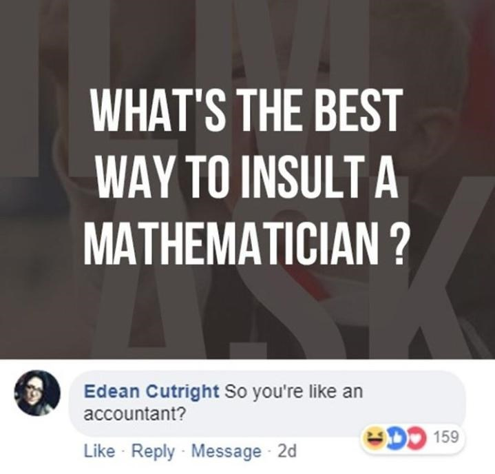 Text - WHAT'S THE BEST WAY TO INSULT A MATHEMATICIAN ? Edean Cutright So you're like an accountant? DO 159 Like Reply Message 2d