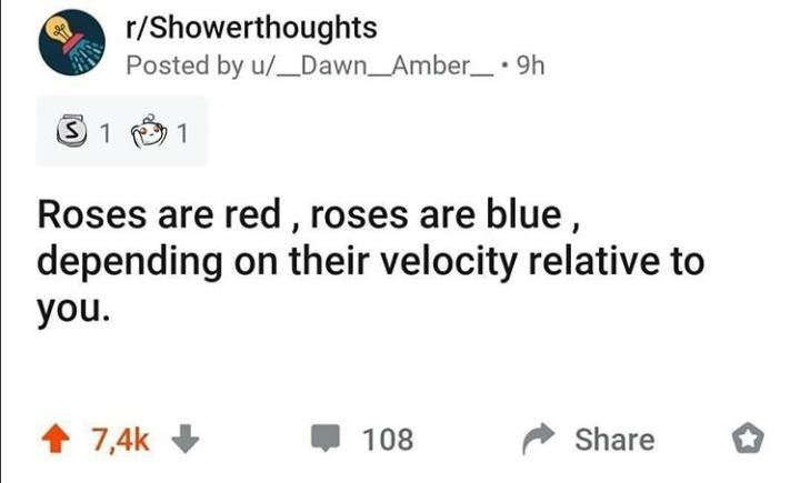 Text - r/Showerthoughts Posted by u/_Dawn_Amber_ 9h Roses are red, roses are blue, depending on their velocity relative to you. 1 7,4k + 108 Share