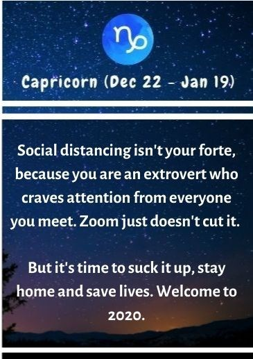 Text - no Capricorn (Dec 22 - Jan 19) Social distancing isn't your forte, because you are an extrovert who craves attention from everyone you meet. Zoom just doesn't cut it. But it's time to suck it up, stay home and save lives. Welcome to 2020.