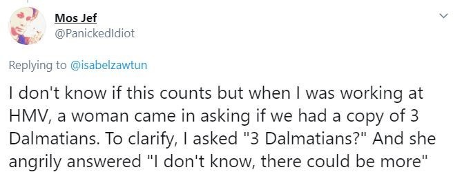 """Text - Mos Jef @Panickedldiot Replying to @isabelzawtun I don't know if this counts but when I was working at HMV, a woman came in asking if we had a copy of 3 Dalmatians. To clarify, I asked """"3 Dalmatians?"""" And she angrily answered """"I don't know, there could be more"""""""
