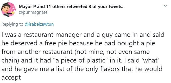 """Text - Mayor P and 11 others retweeted 3 of your tweets. @punmagnate Replying to @isabelzawtun I was a restaurant manager and a guy came in and said he deserved a free pie because he had bought a pie from another restaurant (not mine, not even same chain) and it had """"a piece of plastic"""" in it. I said 'what' and he gave me a list of the only flavors that he would accept"""