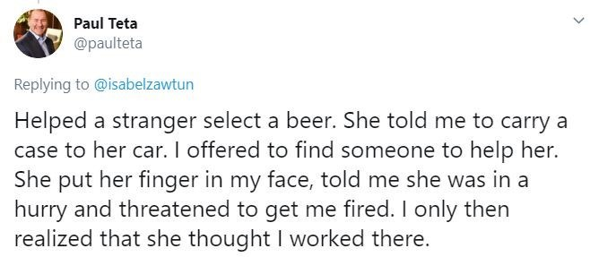 Text - Paul Teta @paulteta Replying to @isabelzawtun Helped a stranger select a beer. She told me to carry a case to her car. I offered to find someone to help her. She put her finger in my face, told me she was in a hurry and threatened to get me fired. I only then realized that she thought I worked there.