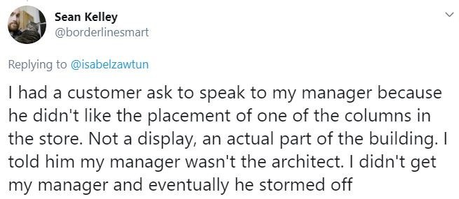 Text - Sean Kelley @borderlinesmart Replying to @isabelzawtun I had a customer ask to speak to my manager because he didn't like the placement of one of the columns in the store. Not a display, an actual part of the building. I told him my manager wasn't the architect. I didn't get my manager and eventually he stormed off