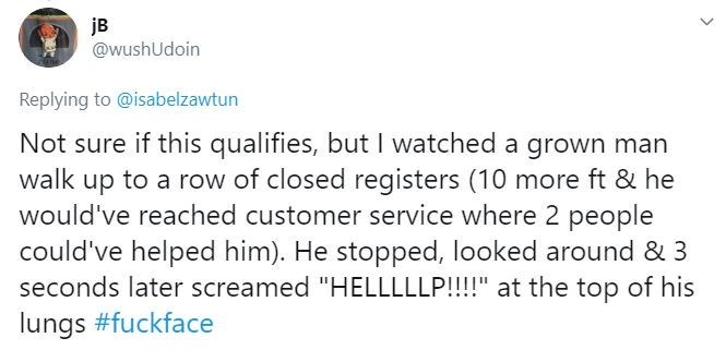 """Text - jB @wushUdoin Replying to @isabelzawtun Not sure if this qualifies, but I watched a grown man walk up to a row of closed registers (10 more ft & he would've reached customer service where 2 people could've helped him). He stopped, looked around & 3 seconds later screamed """"HELLLLLP!!!!"""" at the top of his lungs #fuckface"""
