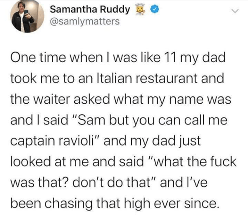 """Text - Samantha Ruddy @samlymatters One time when I was like 11 my dad took me to an Italian restaurant and the waiter asked what my name was and I said """"Sam but you can call me captain ravioli"""" and my dad just looked at me and said """"what the fuck was that? don't do that"""" and I've been chasing that high ever since. <>"""