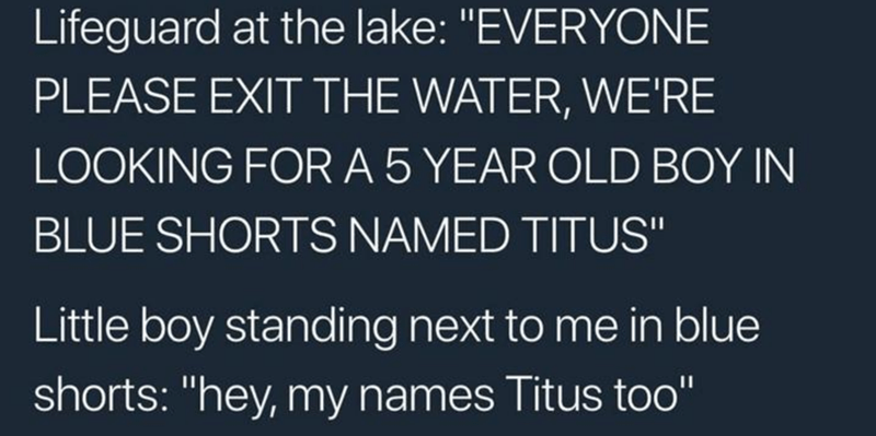 """Text - Lifeguard at the lake: """"EVERYONE PLEASE EXIT THE WATER, WE'RE LOOKING FOR A 5 YEAR OLD BOY IN BLUE SHORTS NAMED TITUS"""" Little boy standing next to me in blue shorts: """"hey, my names Titus too"""""""