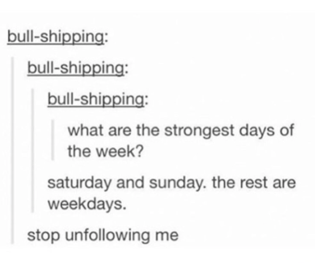 Text - bull-shipping: bull-shipping: bull-shipping: what are the strongest days of the week? saturday and sunday. the rest are weekdays. stop unfollowing me