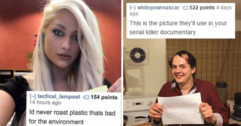 Funny roasts reddit roastme | blonde woman with heavy eye makeup: tactical_lampost Id never roast plastic thats bad environment. balding guy with funny comb over: Hwhitepowrnascar This is picture they'll use serial killer documentary