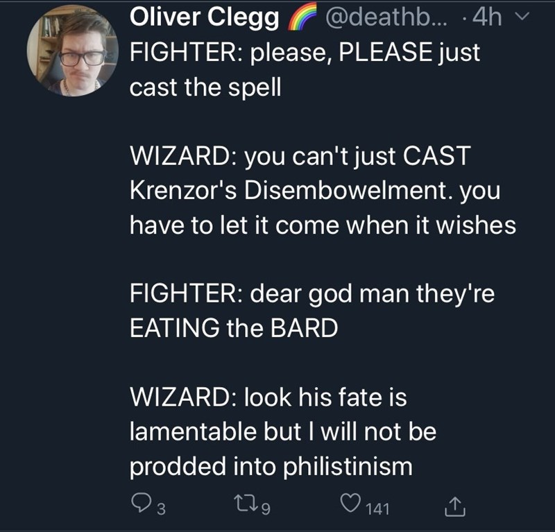 Text - Oliver Clegg @deathb. -4h v FIGHTER: please, PLEASE just cast the spell WIZARD: you can't just CAST Krenzor's Disembowelment. you have to let it come when it wishes FIGHTER: dear god man they're EATING the BARD WIZARD: look his fate is lamentable but I will not be prodded into philistinism V3 279 ♡ 141