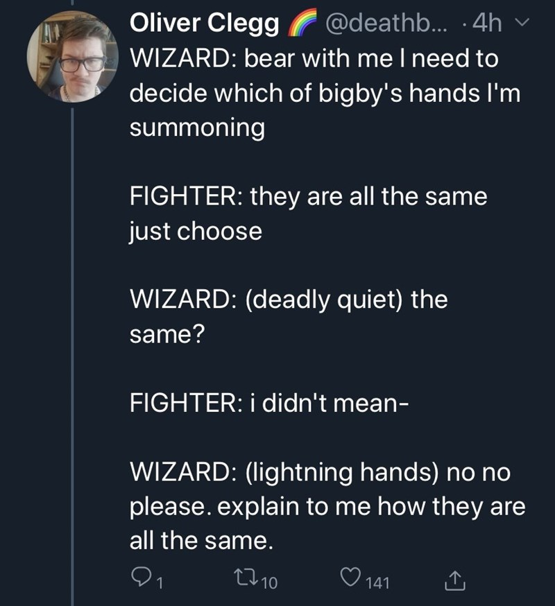 Text - Oliver Clegg WIZARD: bear with me I need to @deathb... ·4h decide which of bigby's hands I'm summoning FIGHTER: they are all the same just choose WIZARD: (deadly quiet) the same? FIGHTER: i didn't mean- WIZARD: (lightning hands) no no please. explain to me how they are all the same. 2710 141