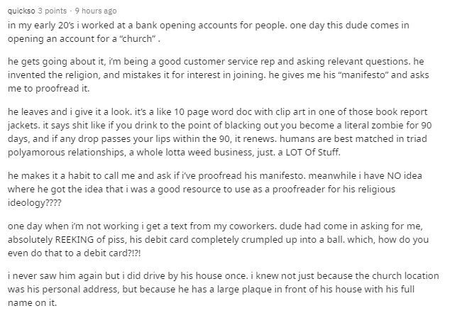 """Text - quickso 3 points - 9 hours ago in my early 20's i worked at a bank opening accounts for people. one day this dude comes in opening an account for a """"church"""". he gets going about it, im being a good customer service rep and asking relevant questions. he invented the religion, and mistakes it for interest in joining. he gives me his """"manifesto"""" and asks me to proofread it. he leaves and i give it a look. it's a like 10 page word doc with clip art in one of those book report jackets. it says"""
