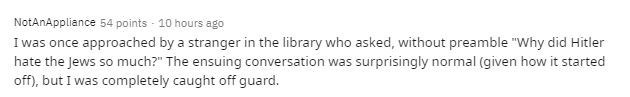 """Text - NotAnAppliance 54 points - 10 hours ago I was once approached by a stranger in the library who asked, without preamble """"Why did Hitler hate the Jews so much?"""" The ensuing conversation was surprisingly normal (given how it started off), but I was completely caught off guard."""