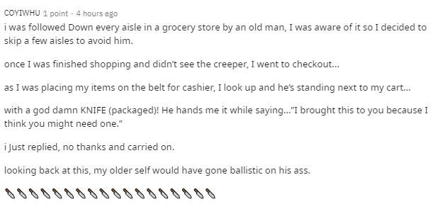 """Text - COYIWHU 1 point - 4 hours ago i was followed Down every aisle in a grocery store by an old man, I was aware of it so I decided to skip a few aisles to avoid him. once I was finished shopping and didn't see the creeper, I went to checkout. as I was placing my items on the belt for cashier, I look up and he's standing next to my cart. with a god damn KNIFE (packaged)! He hands me it while saying.""""I brought this to you because I think you might need one."""" i Just replied, no thanks and carrie"""