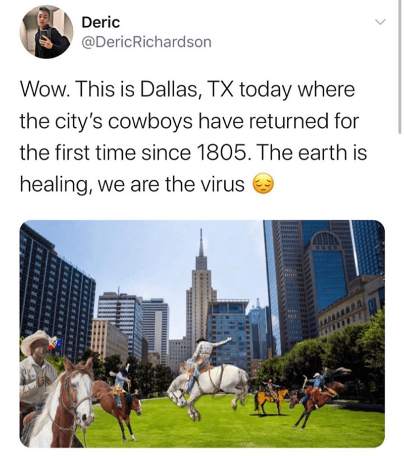 Funny meme about dallas cowboys returning to dallas texas because people are quarantined due to covid-19 coronavirus, we are the virus | Deric @DericRichardson Wow. This is Dallas, TX today where the city's cowboys have returned for the first time since 1805. The earth is healing, we are the virus