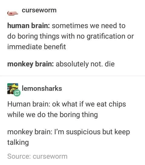 Text - curseworm human brain: sometimes we need to do boring things with no gratification or immediate benefit monkey brain: absolutely not. die lemonsharks Human brain: ok what if we eat chips while we do the boring thing monkey brain: I'm suspicious but keep talking Source: curseworm