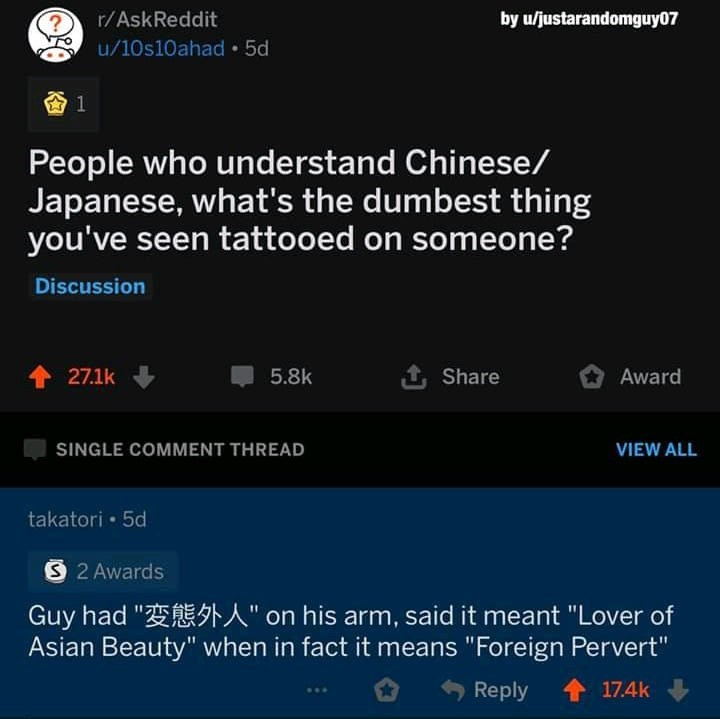 "Text - r/AskReddit by u/justarandomguy07 u/10s10ahad • 5d People who understand Chinese/ Japanese, what's the dumbest thing you've seen tattooed on someone? Discussion 27.1k 5.8k 1 Share Award SINGLE COMMENT THREAD VIEW ALL takatori • 5d S2 Awards Guy had ""E A"" on his arm, said it meant ""Lover of Asian Beauty"" when in fact it means ""Foreign Pervert"" Reply 1 17.4k"