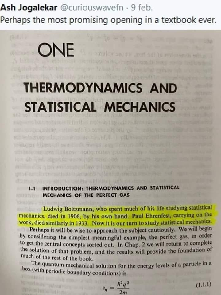 Text - Ash Jogalekar @curiouswavefn 9 feb. Perhaps the most promising opening in a textbook ever. ONE THERMODYNAMICS AND STATISTICAL MECHANICS 1.1 INTRODUCTION: THERMODYNAMICS AND STATISTICAL MECHANICS OF THE PERFECT GAS Ludwig Boltzmann, who spent much of his life studying statistical mechanics, died in 1906, by his own hand. Paul Ehrenfest, carrying on the work, died similarly in 1933. Now it is our turn to study statistical mechanics. Perhaps it will be wise to approach the subject cautiously