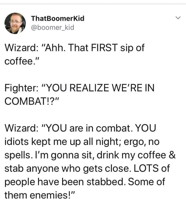 "Text - ThatBoomerKid @boomer_kid Wizard: ""Ahh. That FIRST sip of coffee."" Fighter: ""YOU REALIZE WE'RE IN COMBAT!?"" Wizard: ""YOU are in combat. YOU idiots kept me up all night; ergo, no spells. I'm gonna sit, drink my coffee & stab anyone who gets close. LOTS of people have been stabbed. Some of them enemies!"" <>"