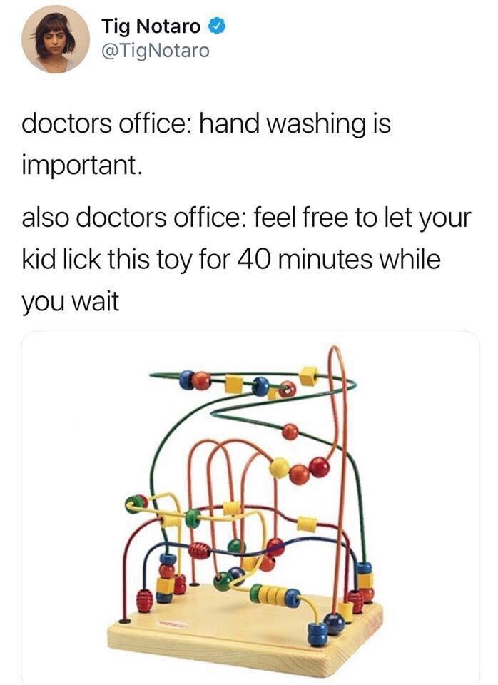Bird supply - Tig Notaro @TigNotaro doctors office: hand washing is important. also doctors office: feel free to let your kid lick this toy for 40 minutes while you wait