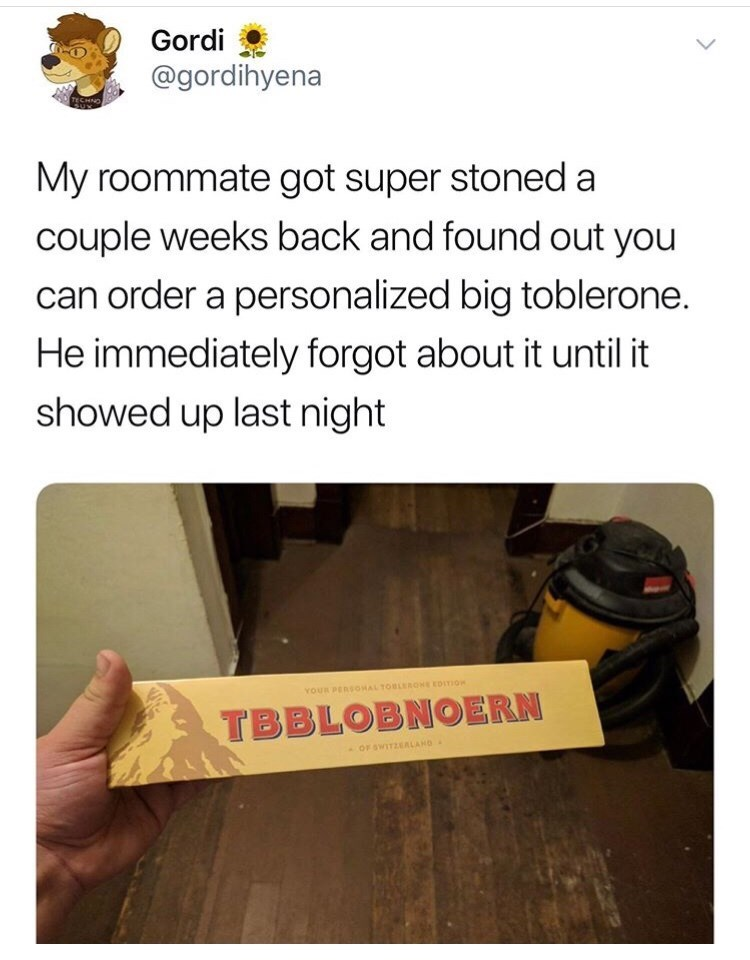 Text - Gordi @gordihyena TECHNO My roommate got super stoned a couple weeks back and found out you can order a personalized big toblerone. He immediately forgot about it until it showed up last night YOUR PERSOHAL TOBLERONE EDITION TBBLOBNOERN OF SWITZEALAND