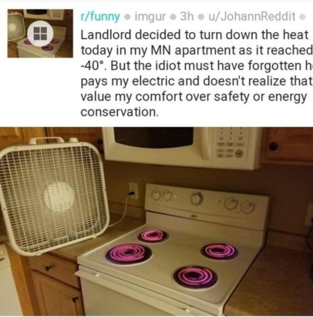 Product - r/funny imgur 3h u/JohannReddit e Landlord decided to turn down the heat today in my MN apartment as it reached -40°. But the idiot must have forgotten h- pays my electric and doesn't realize that value my comfort over safety or energy conservation.