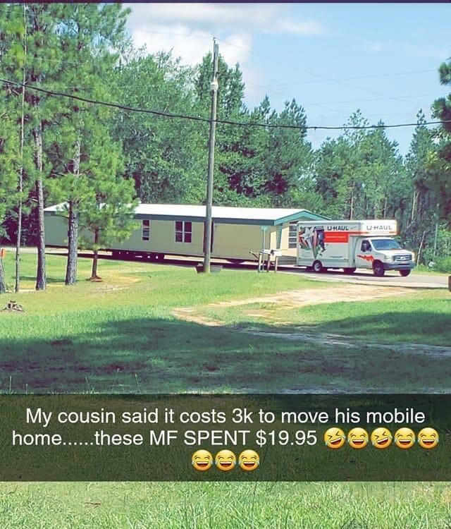 House - UHAUL UHAUL My cousin said it costs 3k to move his mobile home...these MF SPENT $19.95