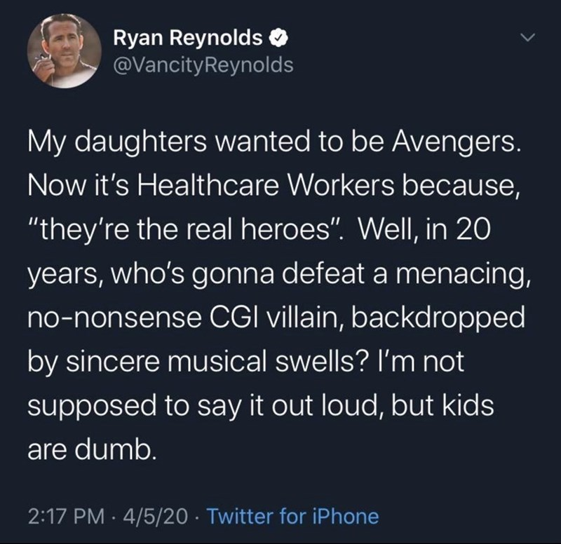"Text - Ryan Reynolds O @VancityReynolds My daughters wanted to be Avengers. Now it's Healthcare Workers because, ""they're the real heroes"". Well, in 20 years, who's gonna defeat a menacing, no-nonsense CGI villain, backdropped by sincere musical swells? I'm not supposed to say it out loud, but kids are dumb. 2:17 PM · 4/5/20 · Twitter for iPhone"