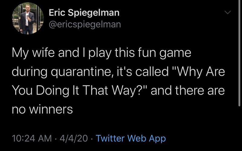 "Text - Eric Spiegelman @ericspiegelman My wife and I play this fun game during quarantine, it's called ""VWhy Are You Doing It That Way?"" and there are no winners 10:24 AM · 4/4/20 · Twitter Web App"