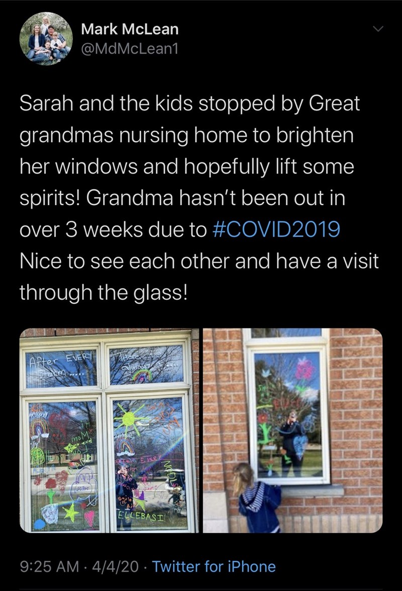 Text - Mark McLean @MdMcLean1 Sarah and the kids stopped by Great grandmas nursing home to brighten her windows and hopefully lift some spirits! Grandma hasn't been out in over 3 weeks due to #COVID2019 Nice to see each other and have a visit through the glass! After EVERY www moM vel ELLEBASI 9:25 AM · 4/4/20 · Twitter for iPhone