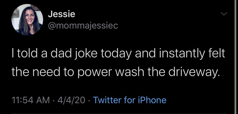 Text - Jessie @mommajessiec I told a dad joke today and instantly felt the need to power wash the driveway. 11:54 AM · 4/4/20 · Twitter for iPhone