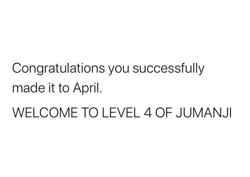 Text - Congratulations you successfully made it to April. WELCOME TO LEVEL 4 OF JUMANJI
