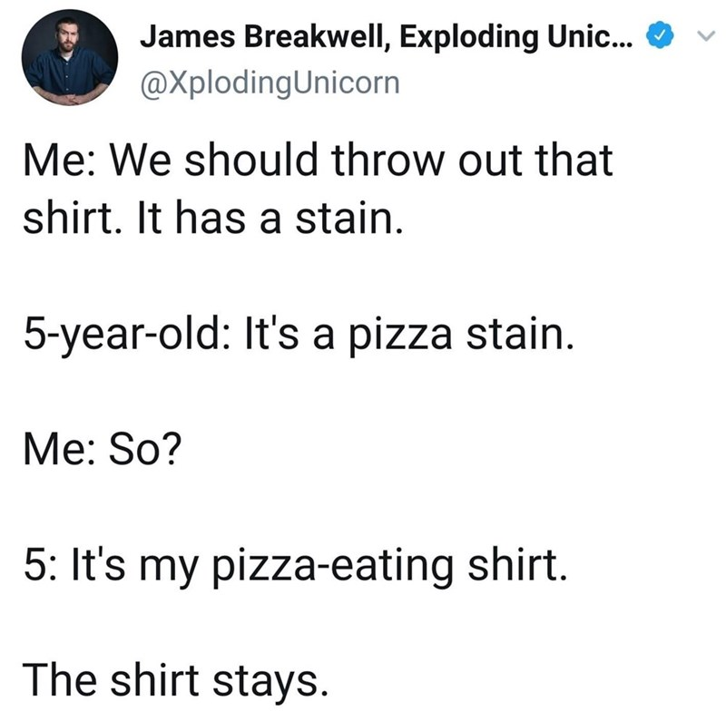 Text - James Breakwell, Exploding Unic... @XplodingUnicorn Me: We should throw out that shirt. It has a stain. 5-year-old: It's a pizza stain. Me: So? 5: It's my pizza-eating shirt. The shirt stays.